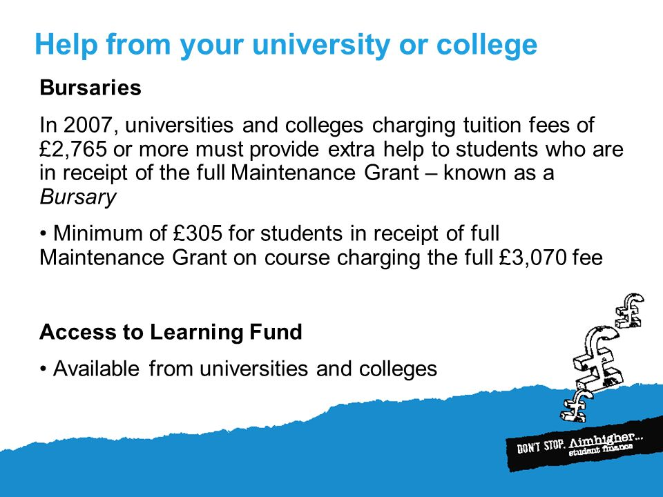 Help from your university or college Bursaries In 2007, universities and colleges charging tuition fees of £2,765 or more must provide extra help to students who are in receipt of the full Maintenance Grant – known as a Bursary Minimum of £305 for students in receipt of full Maintenance Grant on course charging the full £3,070 fee Access to Learning Fund Available from universities and colleges