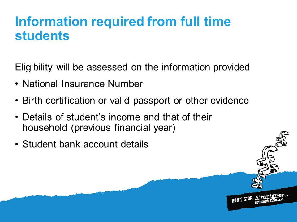 Information required from full time students Eligibility will be assessed on the information provided National Insurance Number Birth certification or valid passport or other evidence Details of students income and that of their household (previous financial year) Student bank account details