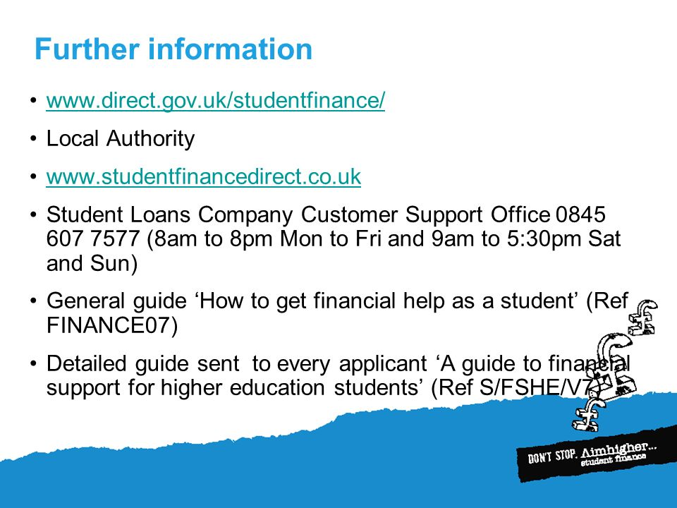 Further information www.direct.gov.uk/studentfinance/ Local Authority www.studentfinancedirect.co.uk Student Loans Company Customer Support Office 0845 607 7577 (8am to 8pm Mon to Fri and 9am to 5:30pm Sat and Sun) General guide How to get financial help as a student (Ref FINANCE07) Detailed guide sent to every applicant A guide to financial support for higher education students (Ref S/FSHE/V7)