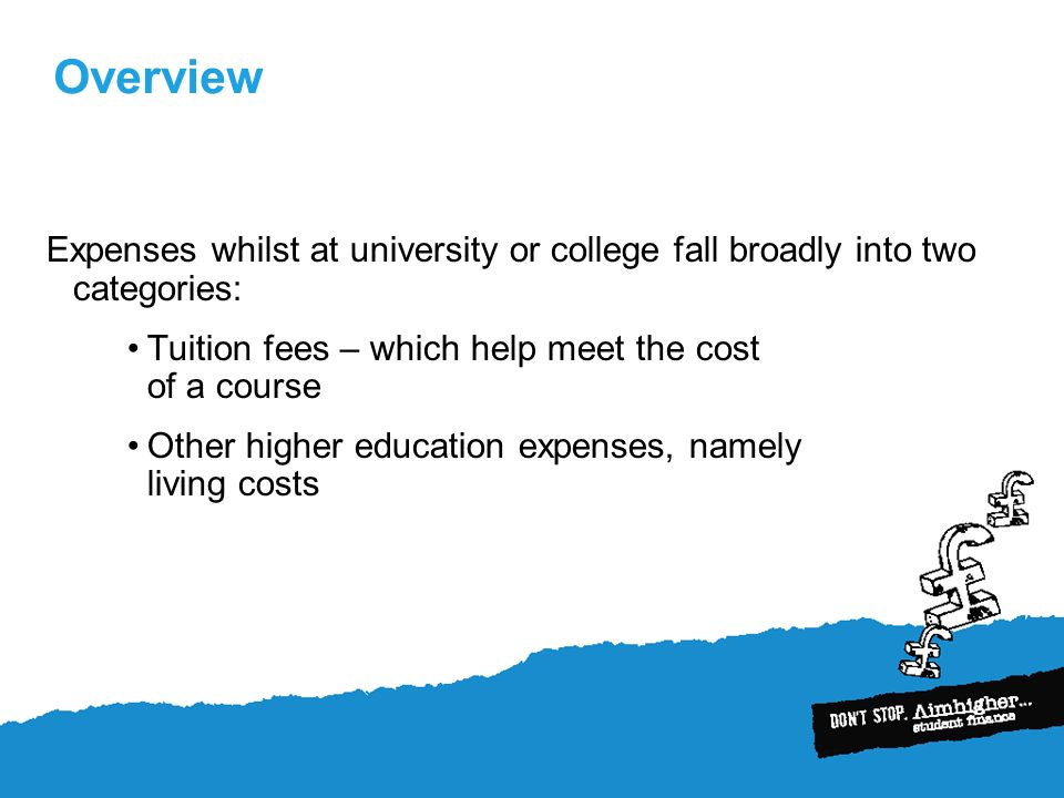 Overview Expenses whilst at university or college fall broadly into two categories: Tuition fees – which help meet the cost of a course Other higher education expenses, namely living costs