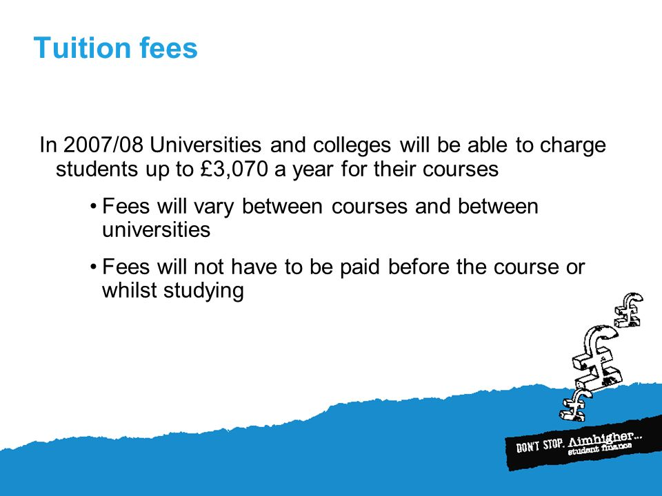 Tuition fees In 2007/08 Universities and colleges will be able to charge students up to £3,070 a year for their courses Fees will vary between courses and between universities Fees will not have to be paid before the course or whilst studying