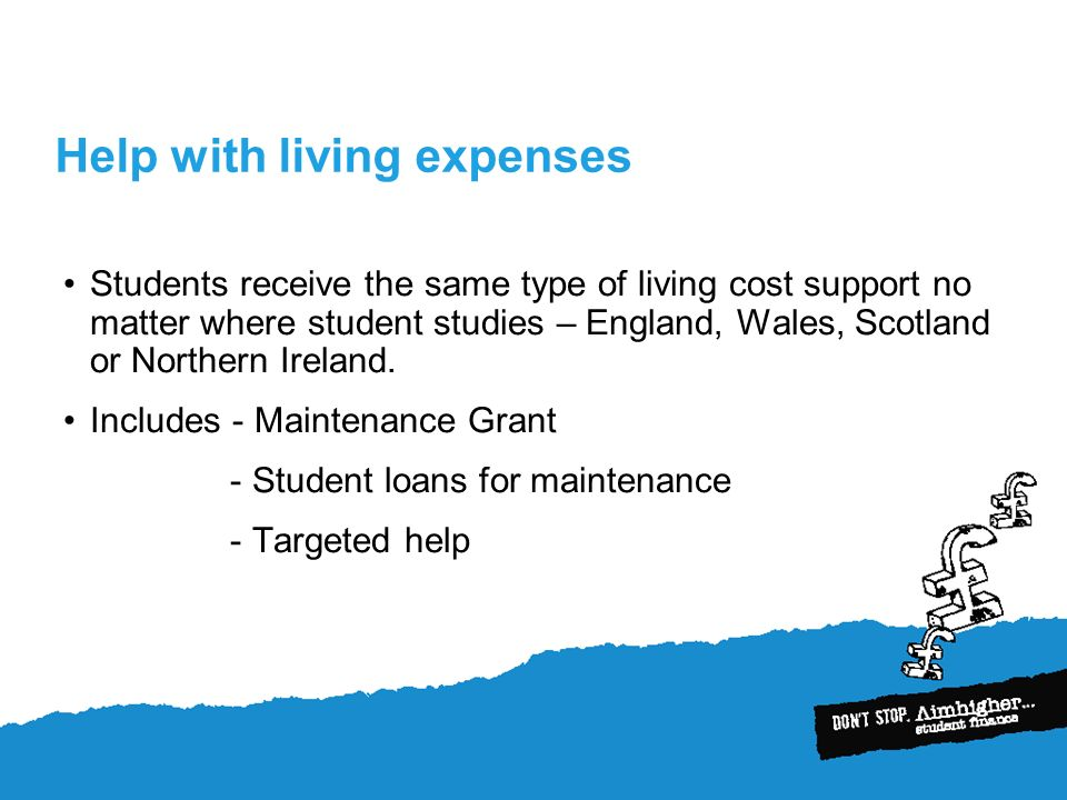 Help with living expenses Students receive the same type of living cost support no matter where student studies – England, Wales, Scotland or Northern Ireland.
