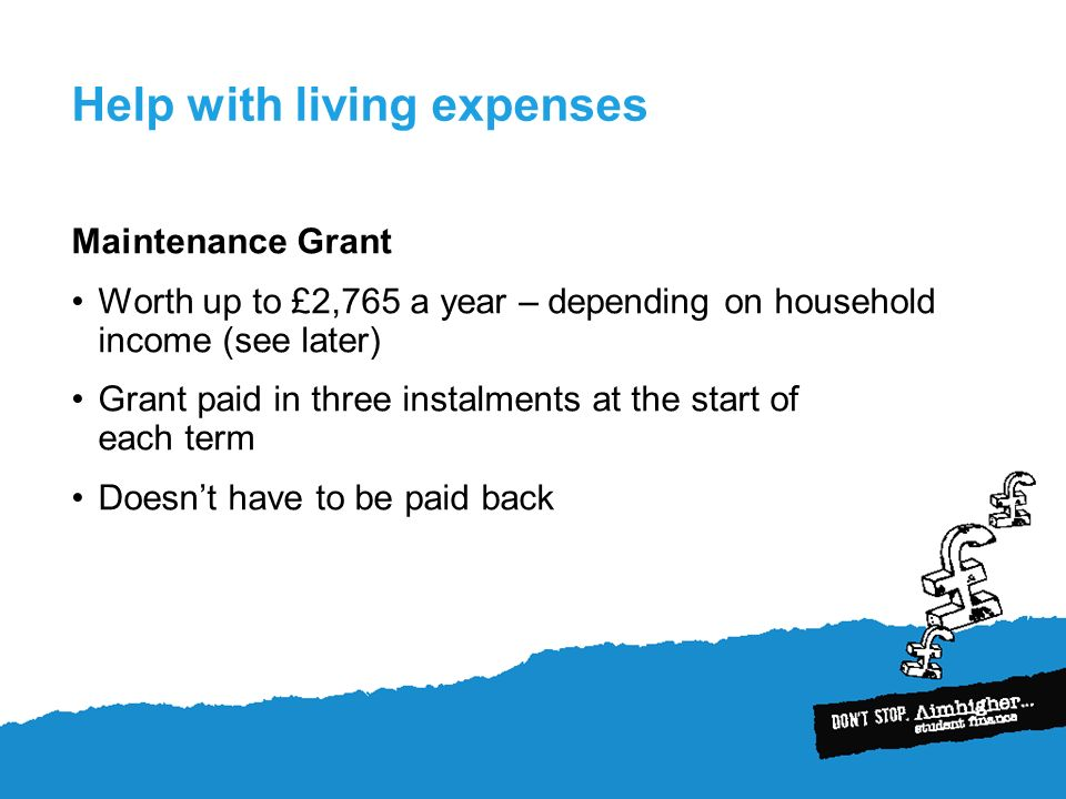 Help with living expenses Maintenance Grant Worth up to £2,765 a year – depending on household income (see later) Grant paid in three instalments at the start of each term Doesnt have to be paid back