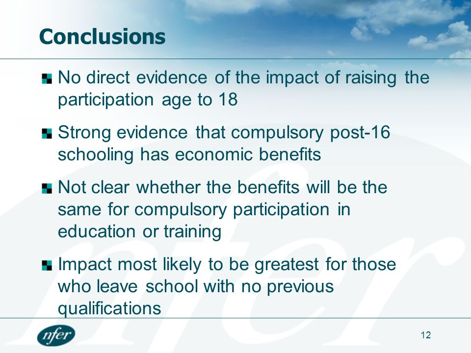 12 Conclusions No direct evidence of the impact of raising the participation age to 18 Strong evidence that compulsory post-16 schooling has economic benefits Not clear whether the benefits will be the same for compulsory participation in education or training Impact most likely to be greatest for those who leave school with no previous qualifications