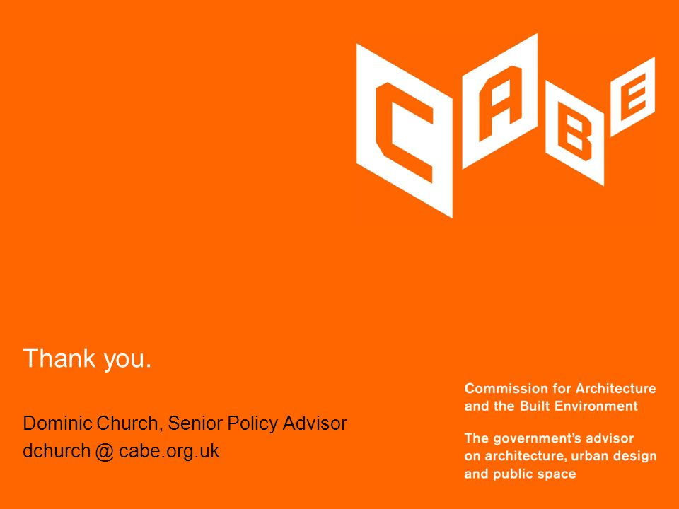 Dominic Church, Senior Policy Advisor dchurch @ cabe.org.uk Thank you.