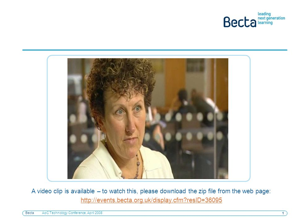 Becta AoC Technology Conference, April A video clip is available – to watch this, please download the zip file from the web page:   resID=36095