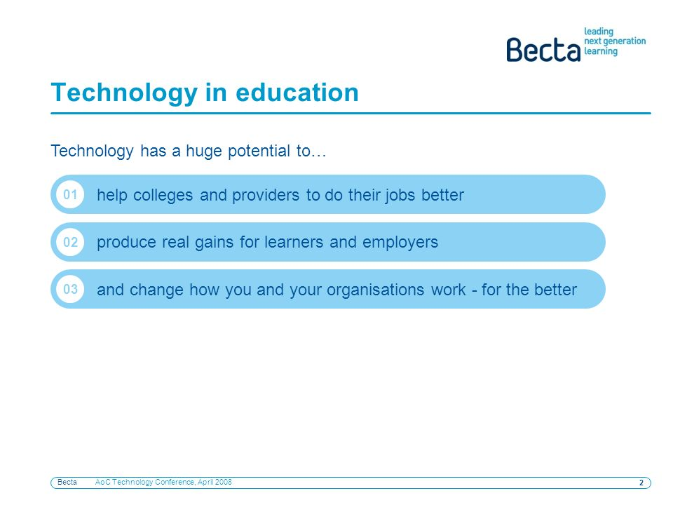 Becta AoC Technology Conference, April Technology in education Technology has a huge potential to… help colleges and providers to do their jobs better 01 produce real gains for learners and employers 02 and change how you and your organisations work - for the better 03