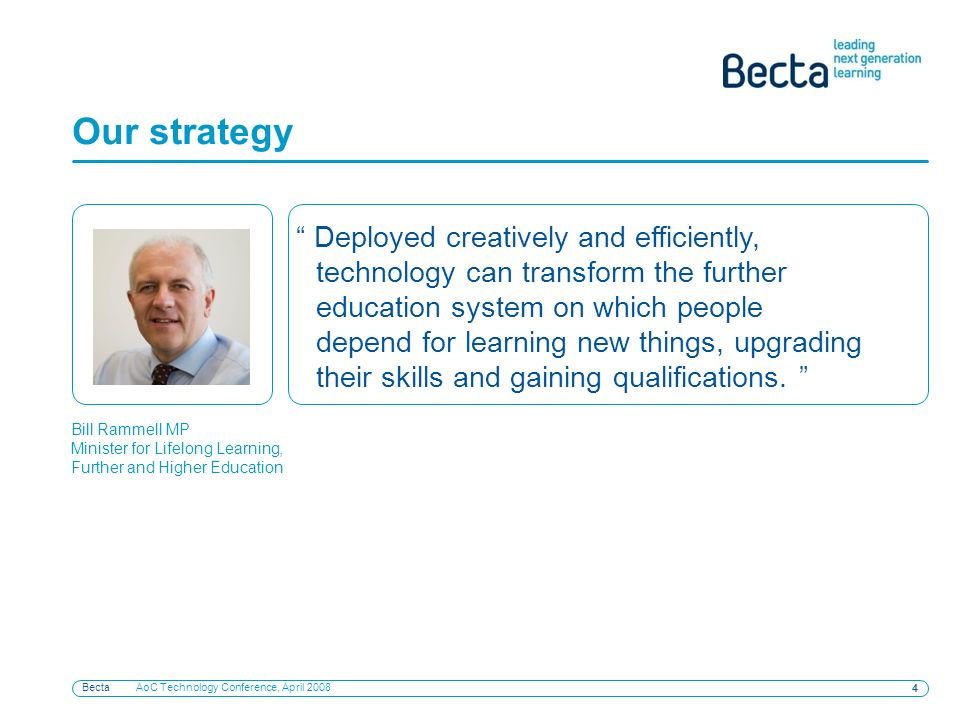 Becta AoC Technology Conference, April Our strategy Deployed creatively and efficiently, technology can transform the further education system on which people depend for learning new things, upgrading their skills and gaining qualifications.
