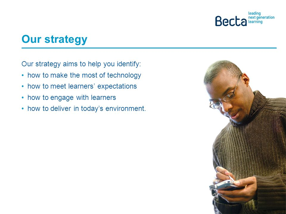 Becta AoC Technology Conference, April Our strategy Our strategy aims to help you identify: how to make the most of technology how to meet learners expectations how to engage with learners how to deliver in todays environment.
