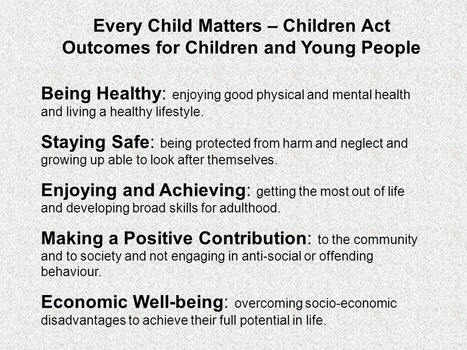 Every Child Matters – Children Act Outcomes for Children and Young People Being Healthy: enjoying good physical and mental health and living a healthy lifestyle.
