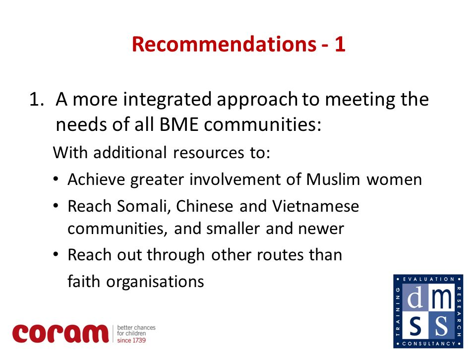 12 Recommendations A more integrated approach to meeting the needs of all BME communities: With additional resources to: Achieve greater involvement of Muslim women Reach Somali, Chinese and Vietnamese communities, and smaller and newer Reach out through other routes than faith organisations