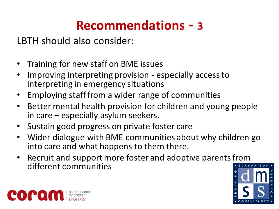 14 Recommendations - 3 LBTH should also consider: Training for new staff on BME issues Improving interpreting provision - especially access to interpreting in emergency situations Employing staff from a wider range of communities Better mental health provision for children and young people in care – especially asylum seekers.