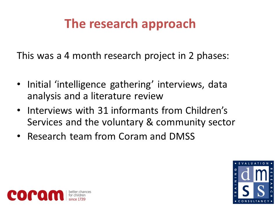 4 The research approach This was a 4 month research project in 2 phases: Initial intelligence gathering interviews, data analysis and a literature review Interviews with 31 informants from Childrens Services and the voluntary & community sector Research team from Coram and DMSS