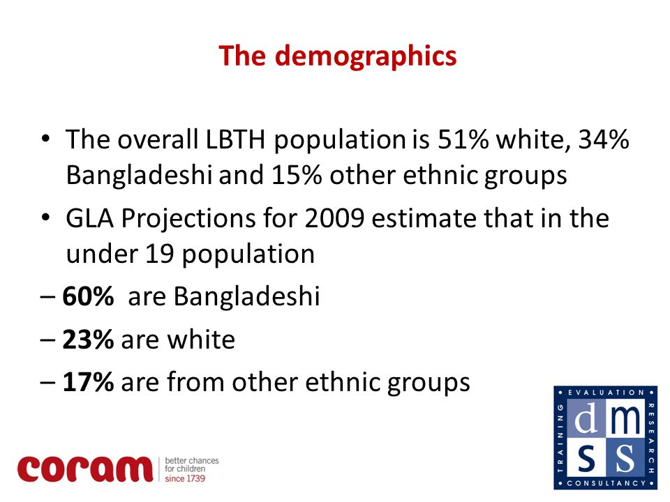 5 The demographics The overall LBTH population is 51% white, 34% Bangladeshi and 15% other ethnic groups GLA Projections for 2009 estimate that in the under 19 population – 60% are Bangladeshi – 23% are white – 17% are from other ethnic groups