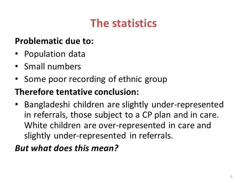 6 The statistics Problematic due to: Population data Small numbers Some poor recording of ethnic group Therefore tentative conclusion: Bangladeshi children are slightly under-represented in referrals, those subject to a CP plan and in care.