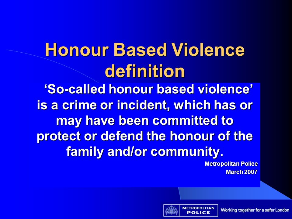 Honour Based Violence definition So-called honour based violence is a crime or incident, which has or may have been committed to protect or defend the honour of the family and/or community.