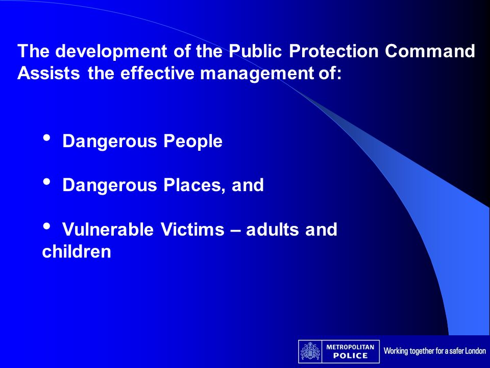 The development of the Public Protection Command Assists the effective management of: Dangerous People Dangerous Places, and Vulnerable Victims – adults and children