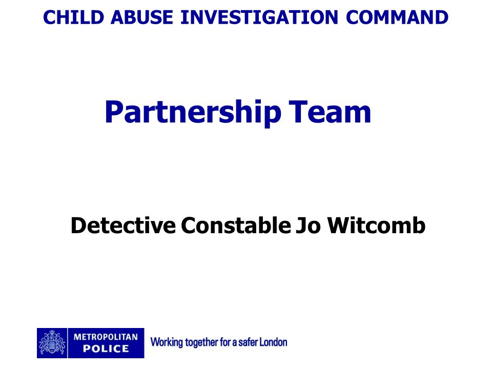 CHILD ABUSE INVESTIGATION COMMAND Partnership Team Detective Constable Jo Witcomb