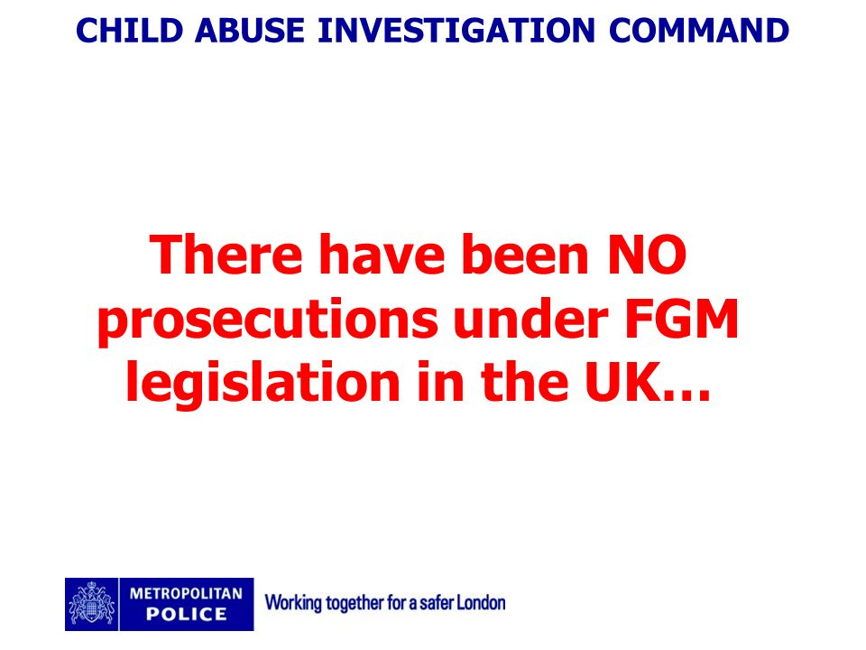 CHILD ABUSE INVESTIGATION COMMAND There have been NO prosecutions under FGM legislation in the UK…