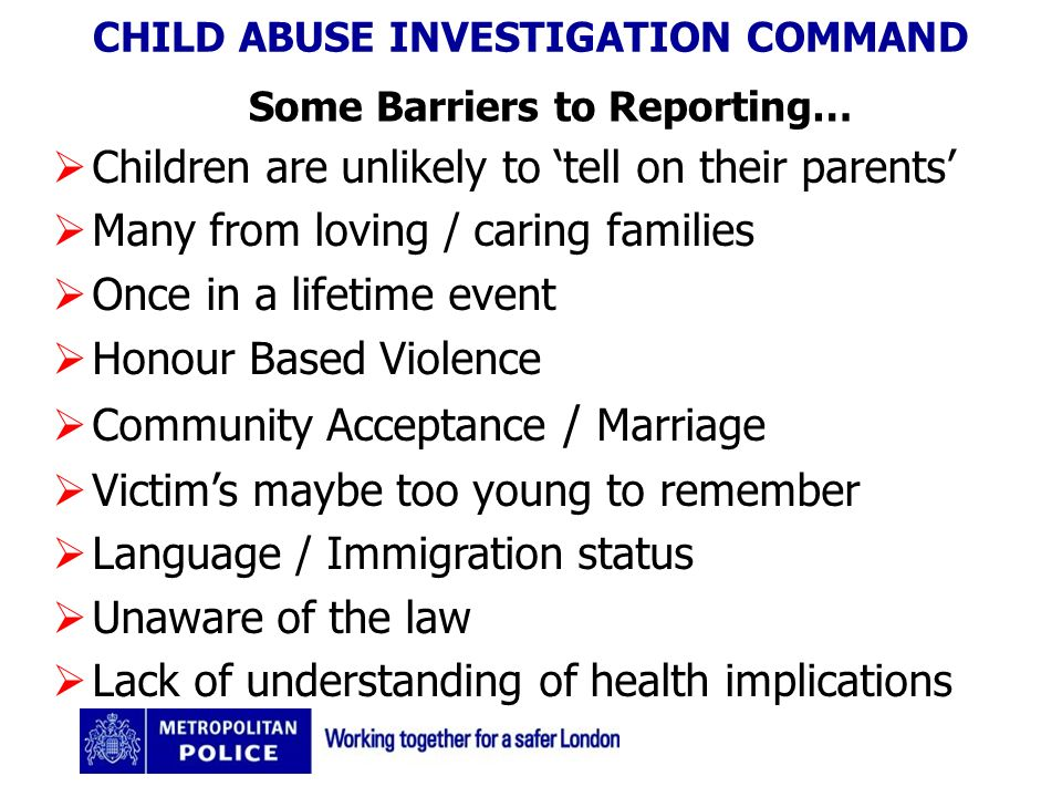 CHILD ABUSE INVESTIGATION COMMAND Some Barriers to Reporting… Children are unlikely to tell on their parents Many from loving / caring families Once in a lifetime event Honour Based Violence Community Acceptance / Marriage Victims maybe too young to remember Language / Immigration status Unaware of the law Lack of understanding of health implications