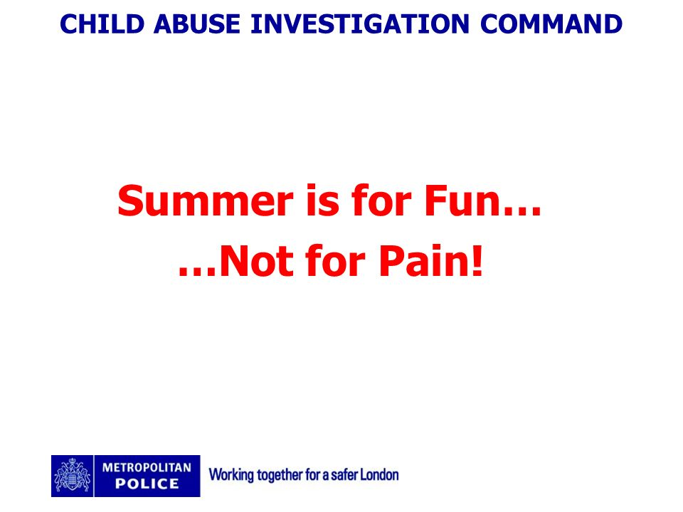 CHILD ABUSE INVESTIGATION COMMAND Summer is for Fun… …Not for Pain!