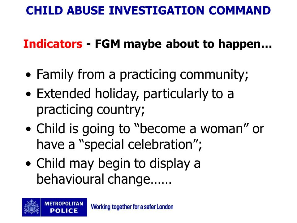 CHILD ABUSE INVESTIGATION COMMAND Indicators - FGM maybe about to happen… Family from a practicing community; Extended holiday, particularly to a practicing country; Child is going to become a woman or have a special celebration; Child may begin to display a behavioural change……