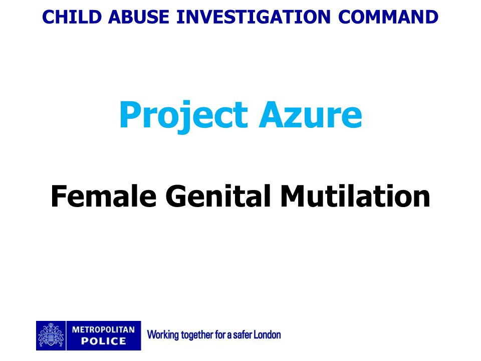 CHILD ABUSE INVESTIGATION COMMAND Project Azure Female Genital Mutilation
