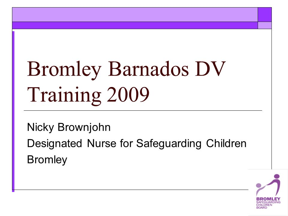 Bromley Barnados DV Training 2009 Nicky Brownjohn Designated Nurse for Safeguarding Children Bromley