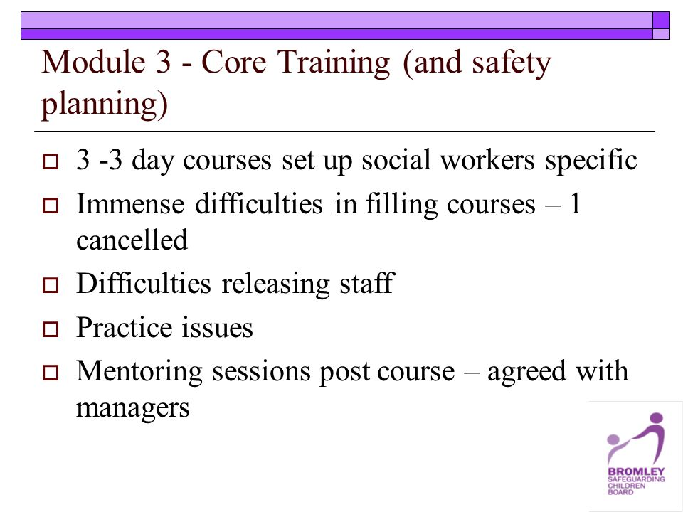 Module 3 - Core Training (and safety planning) 3 -3 day courses set up social workers specific Immense difficulties in filling courses – 1 cancelled Difficulties releasing staff Practice issues Mentoring sessions post course – agreed with managers