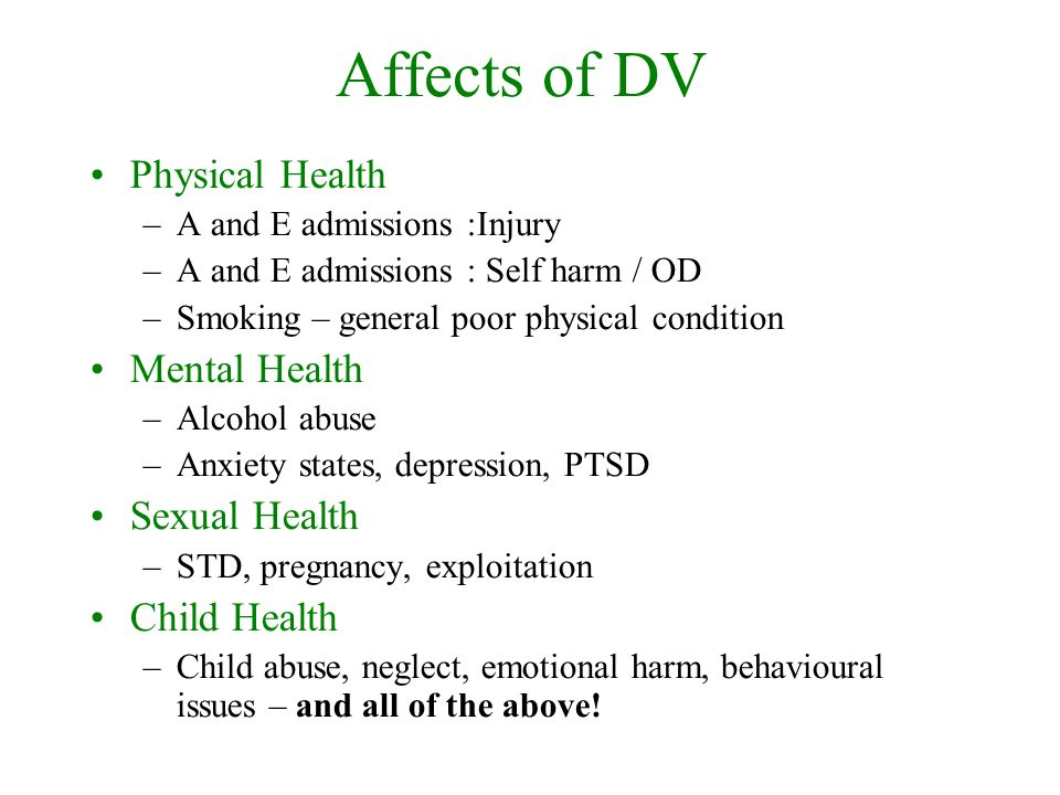 Affects of DV Physical Health –A and E admissions :Injury –A and E admissions : Self harm / OD –Smoking – general poor physical condition Mental Health –Alcohol abuse –Anxiety states, depression, PTSD Sexual Health –STD, pregnancy, exploitation Child Health –Child abuse, neglect, emotional harm, behavioural issues – and all of the above!