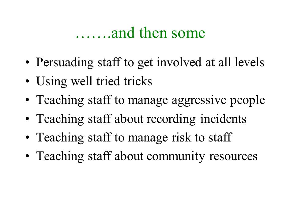 …….and then some Persuading staff to get involved at all levels Using well tried tricks Teaching staff to manage aggressive people Teaching staff about recording incidents Teaching staff to manage risk to staff Teaching staff about community resources