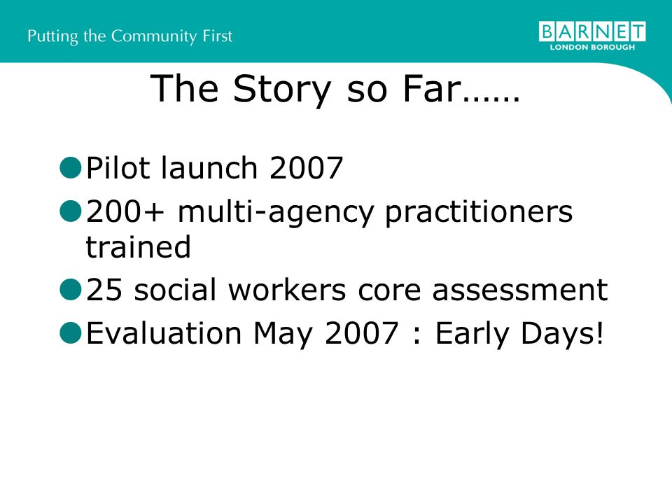 The Story so Far…… Pilot launch multi-agency practitioners trained 25 social workers core assessment Evaluation May 2007 : Early Days!