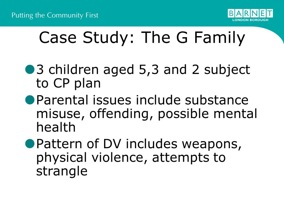 Case Study: The G Family 3 children aged 5,3 and 2 subject to CP plan Parental issues include substance misuse, offending, possible mental health Pattern of DV includes weapons, physical violence, attempts to strangle