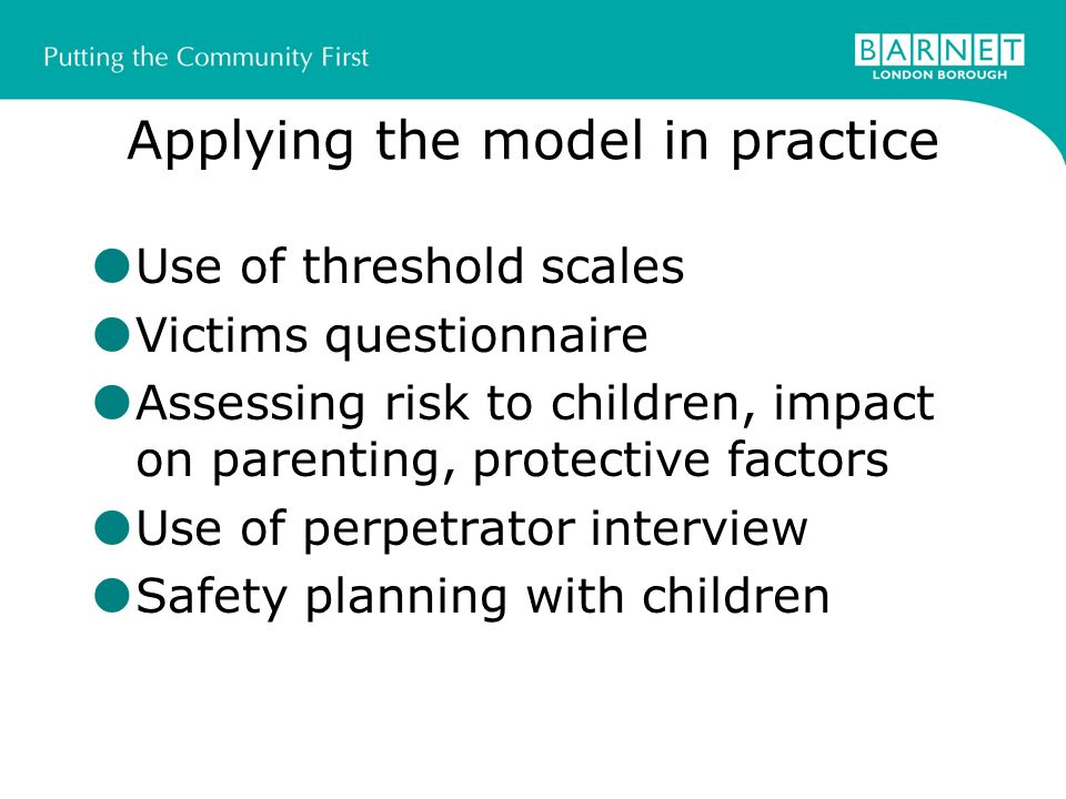 Applying the model in practice Use of threshold scales Victims questionnaire Assessing risk to children, impact on parenting, protective factors Use of perpetrator interview Safety planning with children