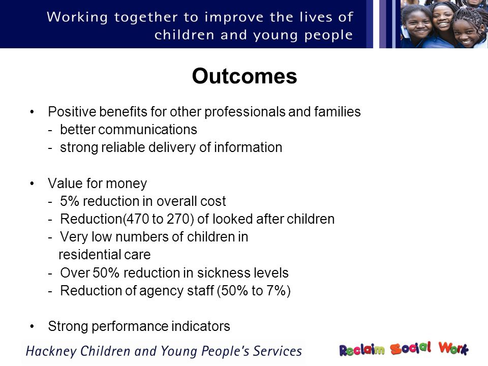 Outcomes Positive benefits for other professionals and families - better communications - strong reliable delivery of information Value for money - 5% reduction in overall cost - Reduction(470 to 270) of looked after children - Very low numbers of children in residential care - Over 50% reduction in sickness levels - Reduction of agency staff (50% to 7%) Strong performance indicators