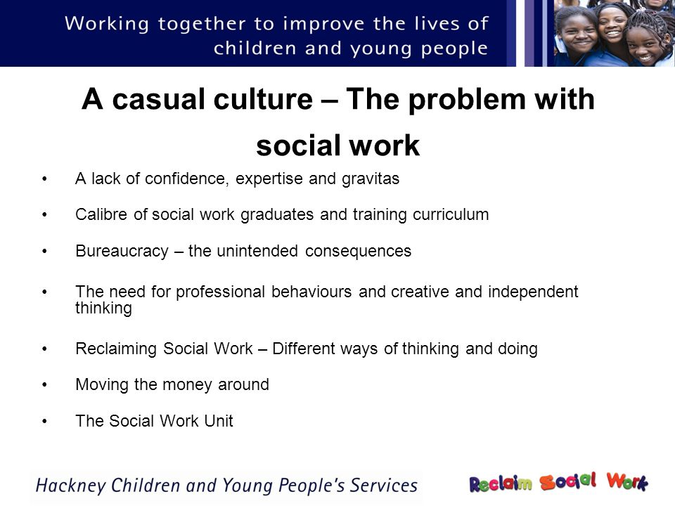 A casual culture – The problem with social work A lack of confidence, expertise and gravitas Calibre of social work graduates and training curriculum Bureaucracy – the unintended consequences The need for professional behaviours and creative and independent thinking Reclaiming Social Work – Different ways of thinking and doing Moving the money around The Social Work Unit