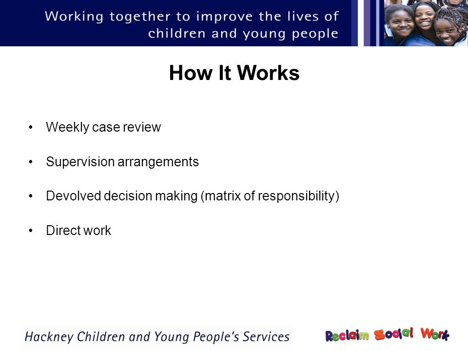 How It Works Weekly case review Supervision arrangements Devolved decision making (matrix of responsibility) Direct work