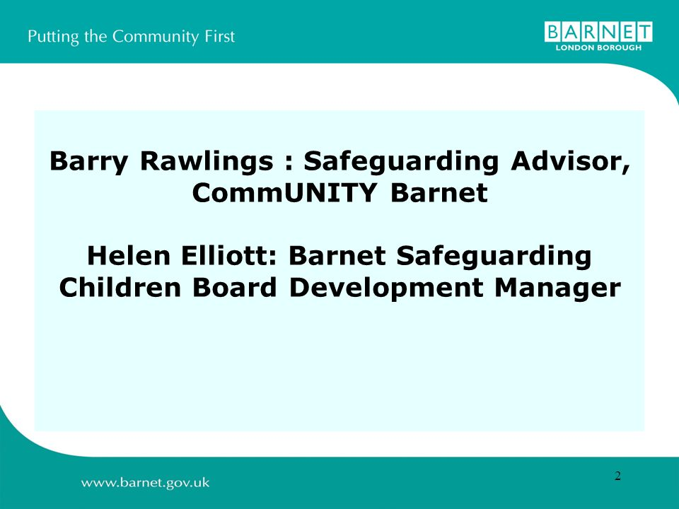 2 Barry Rawlings : Safeguarding Advisor, CommUNITY Barnet Helen Elliott: Barnet Safeguarding Children Board Development Manager
