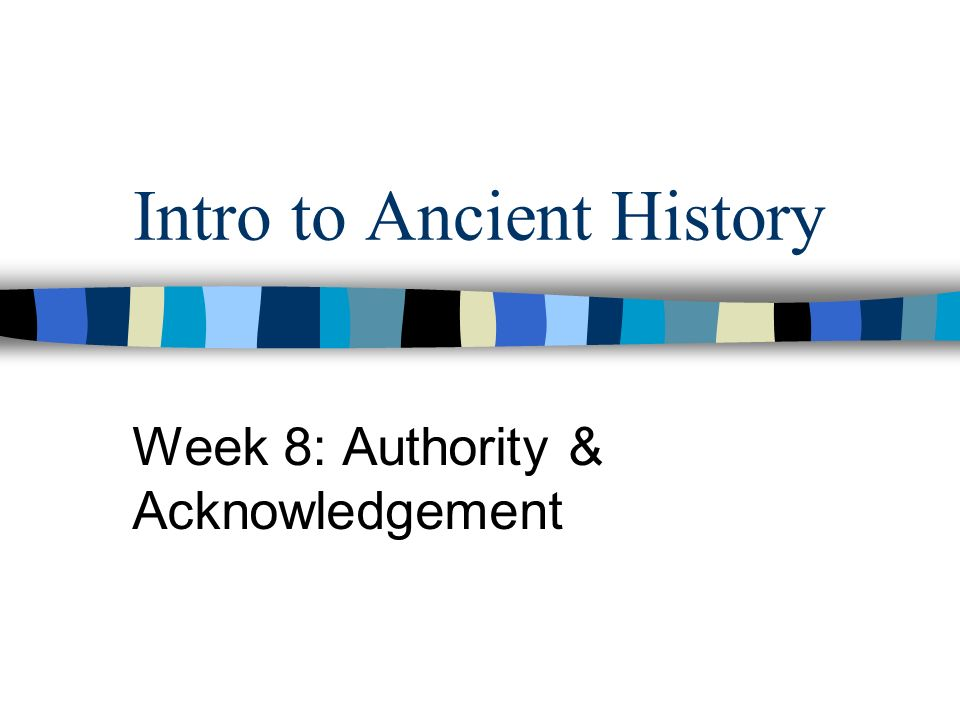 Intro to Ancient History Week 8: Authority & Acknowledgement
