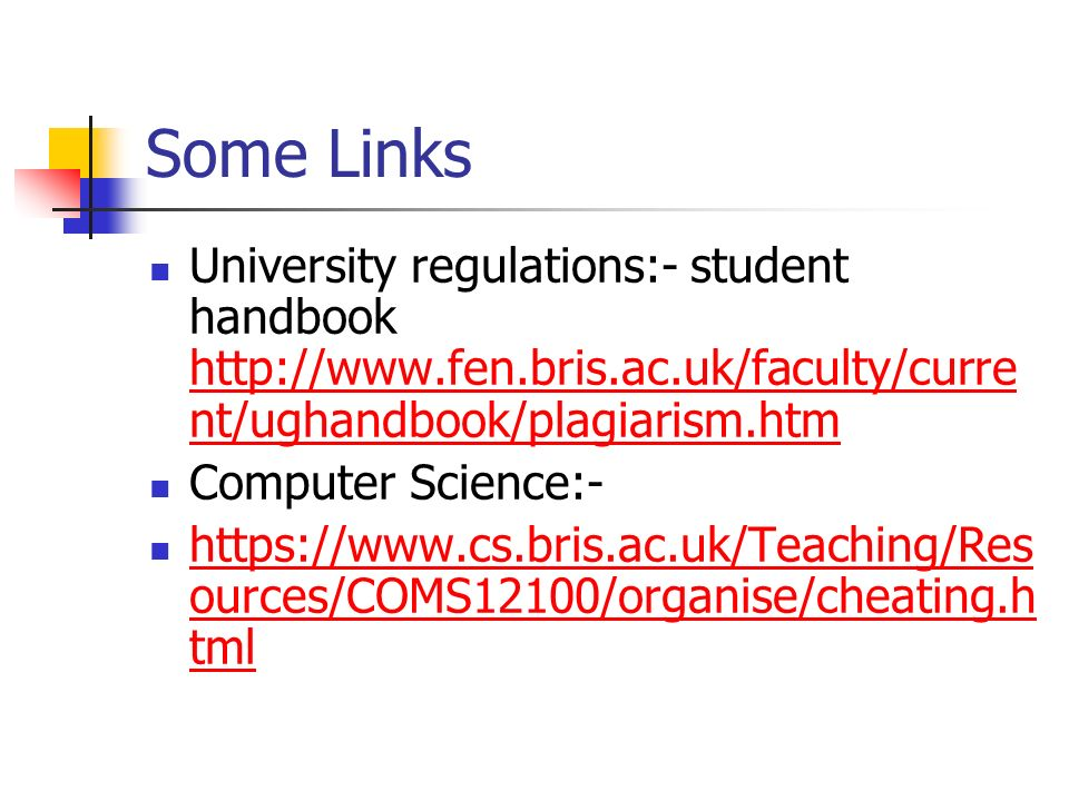 Some Links University regulations:- student handbook http://www.fen.bris.ac.uk/faculty/curre nt/ughandbook/plagiarism.htm http://www.fen.bris.ac.uk/faculty/curre nt/ughandbook/plagiarism.htm Computer Science:- https://www.cs.bris.ac.uk/Teaching/Res ources/COMS12100/organise/cheating.h tml https://www.cs.bris.ac.uk/Teaching/Res ources/COMS12100/organise/cheating.h tml