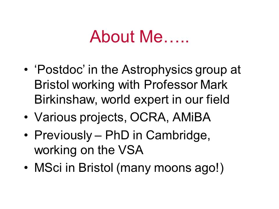 Postdoc in the Astrophysics group at Bristol working with Professor Mark Birkinshaw, world expert in our field Various projects, OCRA, AMiBA Previously – PhD in Cambridge, working on the VSA MSci in Bristol (many moons ago!) About Me…..