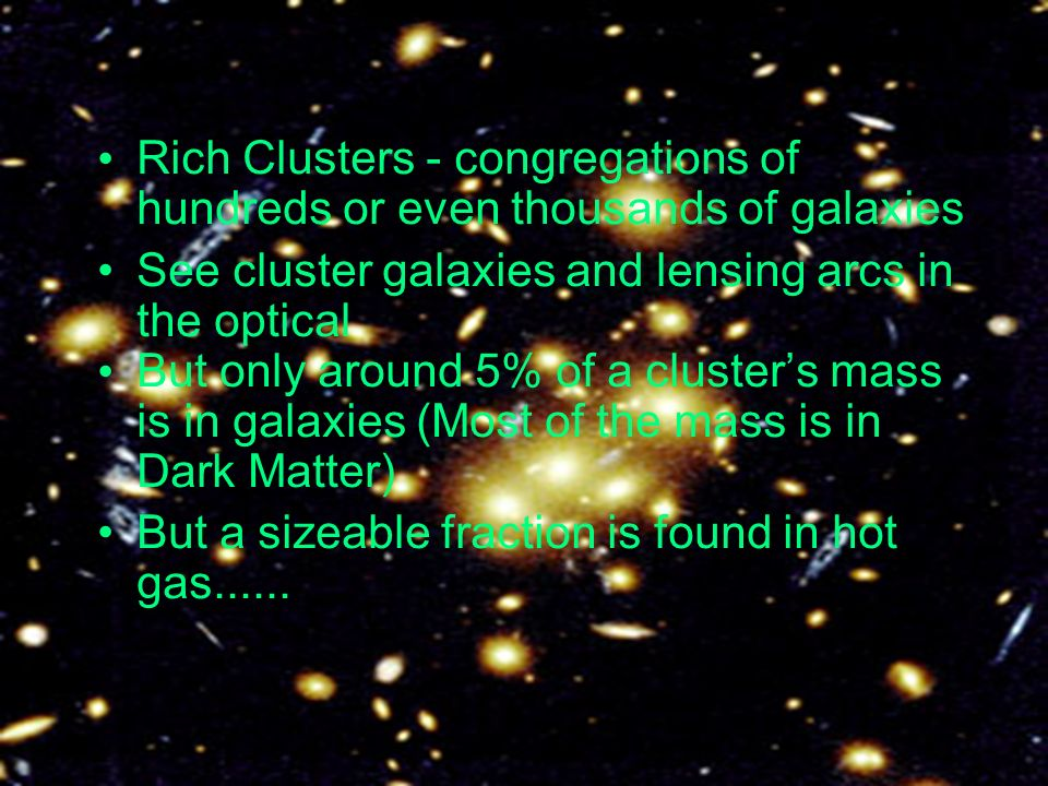 Rich Clusters - congregations of hundreds or even thousands of galaxies See cluster galaxies and lensing arcs in the optical But only around 5% of a clusters mass is in galaxies (Most of the mass is in Dark Matter) But a sizeable fraction is found in hot gas......