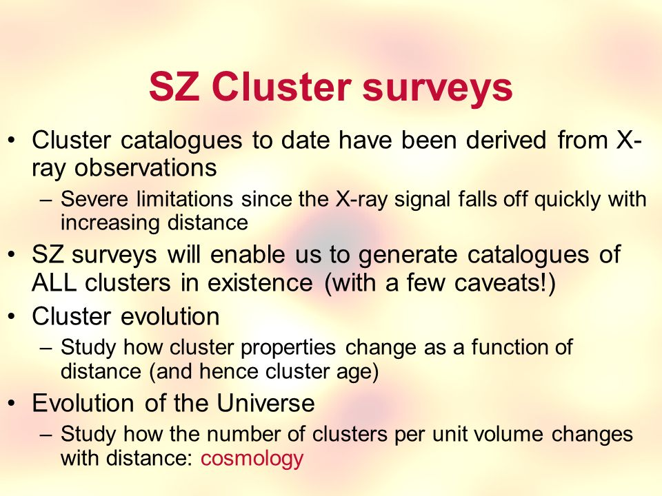 SZ Cluster surveys Cluster catalogues to date have been derived from X- ray observations –Severe limitations since the X-ray signal falls off quickly with increasing distance SZ surveys will enable us to generate catalogues of ALL clusters in existence (with a few caveats!) Cluster evolution –Study how cluster properties change as a function of distance (and hence cluster age) Evolution of the Universe –Study how the number of clusters per unit volume changes with distance: cosmology