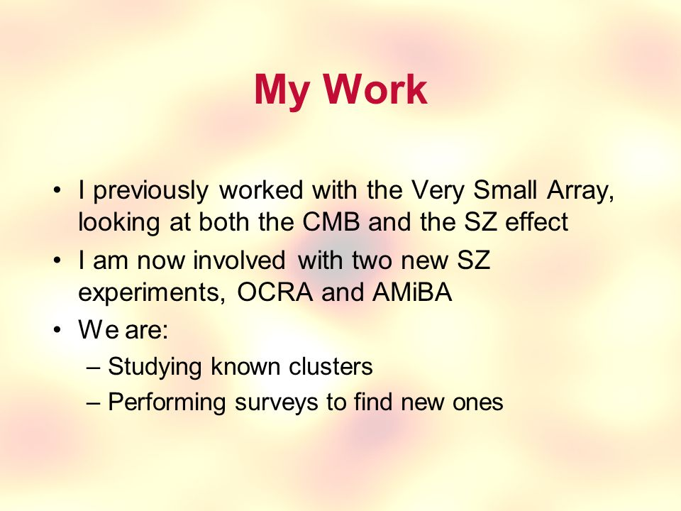My Work I previously worked with the Very Small Array, looking at both the CMB and the SZ effect I am now involved with two new SZ experiments, OCRA and AMiBA We are: –Studying known clusters –Performing surveys to find new ones