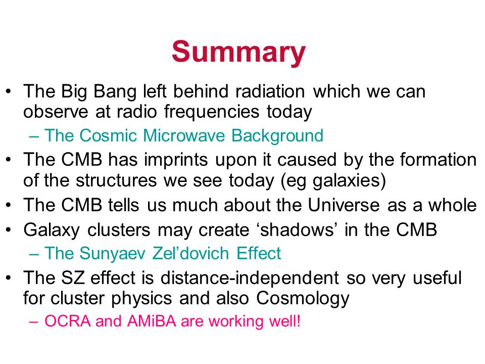 Summary The Big Bang left behind radiation which we can observe at radio frequencies today –The Cosmic Microwave Background The CMB has imprints upon it caused by the formation of the structures we see today (eg galaxies) The CMB tells us much about the Universe as a whole Galaxy clusters may create shadows in the CMB –The Sunyaev Zeldovich Effect The SZ effect is distance-independent so very useful for cluster physics and also Cosmology –OCRA and AMiBA are working well!
