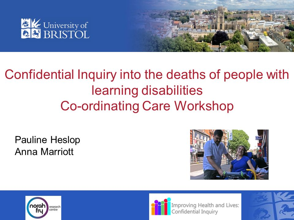 Confidential Inquiry into the deaths of people with learning disabilities Co-ordinating Care Workshop Pauline Heslop Anna Marriott