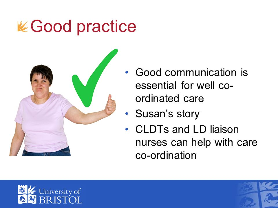 Good practice Good communication is essential for well co- ordinated care Susans story CLDTs and LD liaison nurses can help with care co-ordination