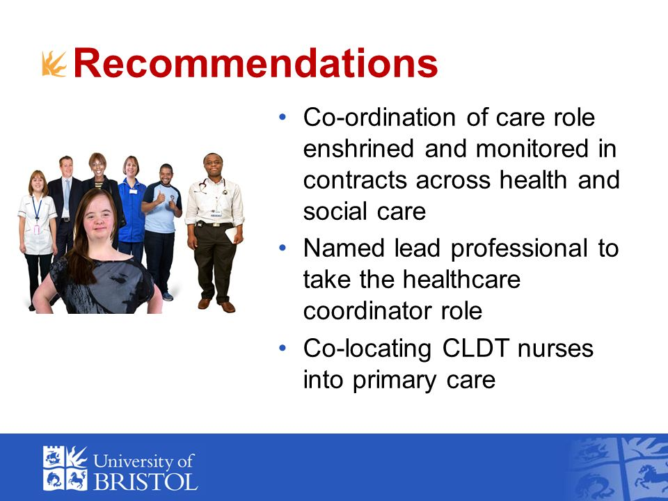 Recommendations Co-ordination of care role enshrined and monitored in contracts across health and social care Named lead professional to take the healthcare coordinator role Co-locating CLDT nurses into primary care