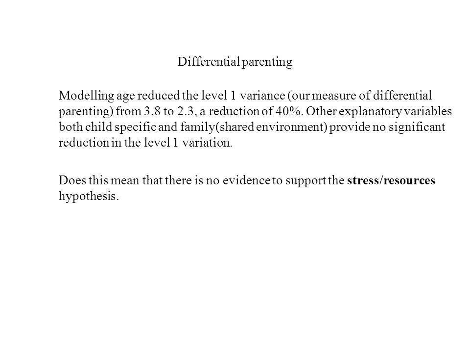 Differential parenting Modelling age reduced the level 1 variance (our measure of differential parenting) from 3.8 to 2.3, a reduction of 40%.