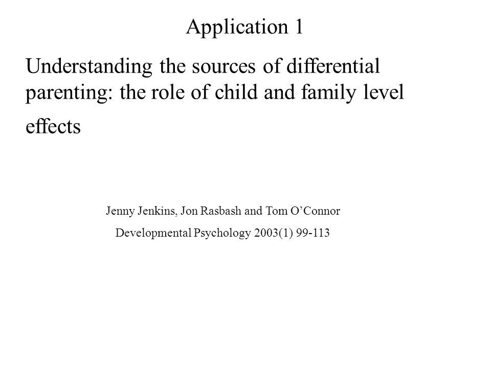 Application 1 Understanding the sources of differential parenting: the role of child and family level effects Jenny Jenkins, Jon Rasbash and Tom OConnor Developmental Psychology 2003(1) 99-113